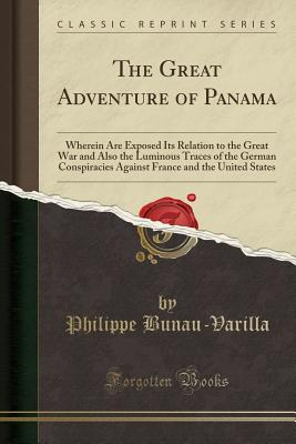 The Great Adventure of Panama: Wherein Are Exposed Its Relation to the Great War and Also the Luminous Traces of the German Conspiracies Against France and the United States (Classic Reprint) - Bunau-Varilla, Philippe