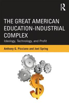The Great American Education-Industrial Complex: Ideology, Technology, and Profit - Picciano, Anthony A