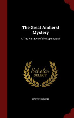 The Great Amherst Mystery: A True Narrative of the Supernatural - Hubbell, Walter