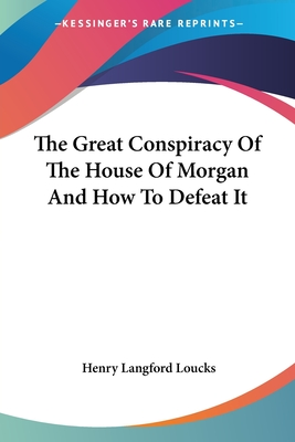 The Great Conspiracy of the House of Morgan and How to Defeat It - Loucks, Henry Langford