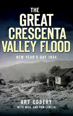 The Great Crescenta Valley Flood: New Year's Day 1934 - Cobery, Art, and Lawler, Mike, and Lawler, Pam