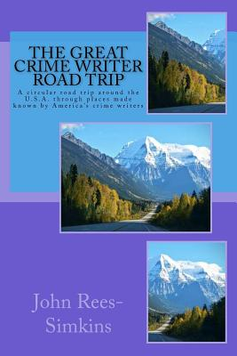 The Great Crime Writer Road Trip: A Circular Road Trip Around the U.S.A. Through Places Made Known by America's Crime Writers - Rees-Simkins, John
