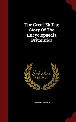 The Great Eb the Story of the Encyclopaedia Britannica - Kogan, Herman