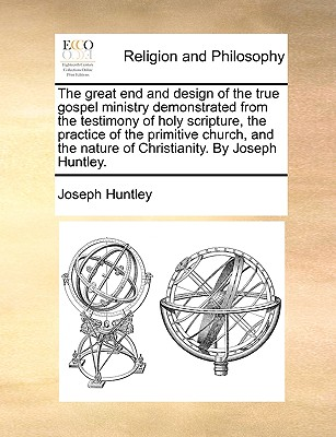 The Great End and Design of the True Gospel Ministry Demonstrated from the Testimony of Holy Scripture, the Practice of the Primitive Church, and the Nature of Christianity. by Joseph Huntley. - Huntley, Joseph