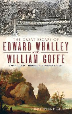 The Great Escape of Edward Whalley and William Goffe: Smuggled Through Connecticut - Pagliuco, Christopher