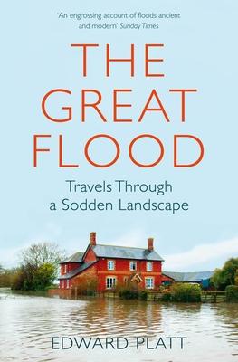 The Great Flood: Travels Through a Sodden Landscape - Platt, Edward