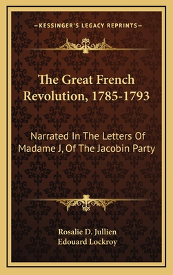 The Great French Revolution, 1785-1793: Narrated in the Letters of Madame J, of the Jacobin Party - Jullien, Rosalie D, and Lockroy, Edouard (Editor)