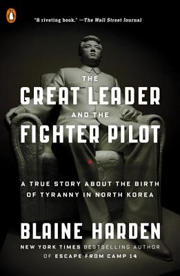 The Great Leader and the Fighter Pilot: A True Story about the Birth of Tyranny in North Korea - Harden, Blaine