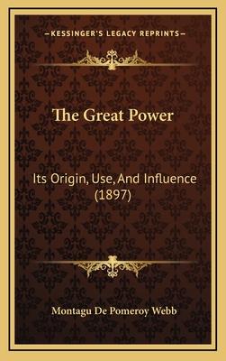 The Great Power: Its Origin, Use, and Influence (1897) - Webb, Montagu De Pomeroy