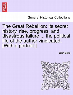 The Great Rebellion: Its Secret History, Rise, Progress, and Disastrous Failure ... the Political Life of the Author Vindicated. [With a Portrait.] - Botts, John Minor