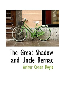 The Great Shadow and Uncle Bernac - Doyle, Arthur Conan, Sir