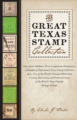 The Great Texas Stamp Collection: How Some Stubborn Texas Confederate Postmasters, a Handful of Determined Texas Stamp Collectors, and a Few of the World's Greatest Philatelists Created, Discovered, and Preserved Some of the World's Most Valuable... - Deaton, Charles W