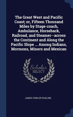 The Great West and Pacific Coast; Or, Fifteen Thousand Miles by Stage-Coach, Ambulance, Horseback, Railroad, and Steamer--Across the Continent and Along the Pacific Slope ... Among Indians, Mormons, Miners and Mexican - Rusling, James Fowler