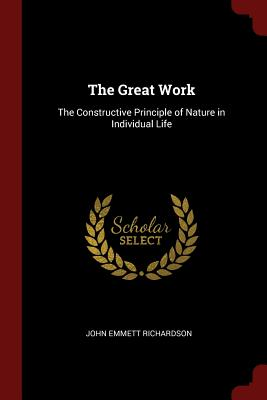 The Great Work: The Constructive Principle of Nature in Individual Life - Richardson, John Emmett