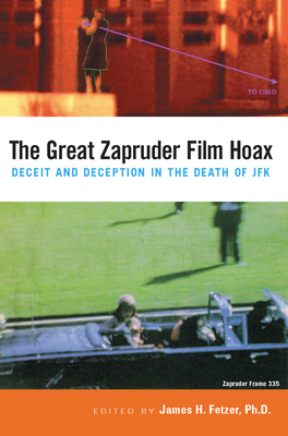 The Great Zapruder Film Hoax: Deceit and Deception in the Death of JFK - Fetzer, James H, PH.D. (Editor)