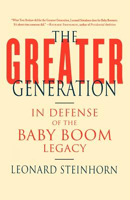 The Greater Generation: In Defense of the Baby Boom Legacy - Steinhorn, Leonard