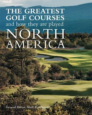 The Greatest Golf Courses and How They Are Played: North America - Rowlinson, Mark (Editor)