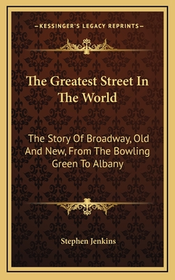 The Greatest Street in the World: The Story of Broadway, Old and New, from the Bowling Green to Albany - Jenkins, Stephen