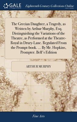 The Grecian Daughter, a Tragedy, as Written by Arthur Murphy, Esq. Distinguishing the Variations of the Theatre, as Performed at the Theatre-Royal in Drury-Lane. Regulated from the Prompt-Book. ... by Mr. Hopkins, Prompter. Bell's Edition - Murphy, Arthur