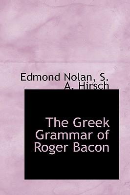 The Greek Grammar of Roger Bacon - Nolan, Edmond, and Hirsch, S A
