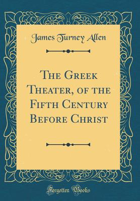The Greek Theater, of the Fifth Century Before Christ (Classic Reprint) - Allen, James Turney