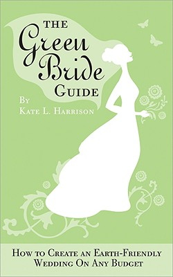 The Green Bride Guide: How to Create an Earth-Friendly Wedding on Any Budget - Harrison, Kate L