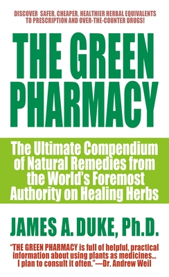 The Green Pharmacy: The Ultimate Compendium of Natural Remedies from the World's Foremost Authority on Healing Herbs - Duke, James A, Ph.D.
