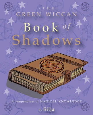 The Green Wiccan Book of Shadows: A Compendium of Magical Knowledge - Silja