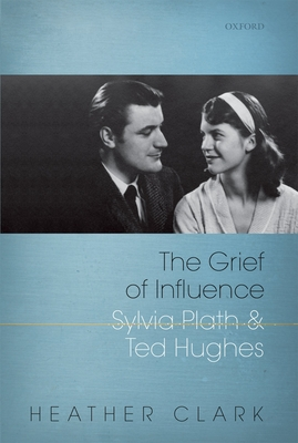 The Grief of Influence: Sylvia Plath and Ted Hughes - Clark, Heather
