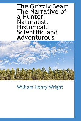 The Grizzly Bear: The Narrative of a Hunter-Naturalist, Historical, Scientific and Adventurous - Wright, William Henry