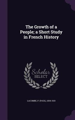 The Growth of a People; A Short Study in French History - Lacombe, P (Paul) 1834-1919 (Creator)