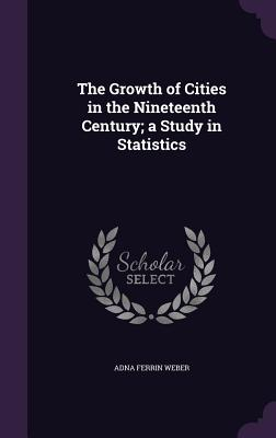 The Growth of Cities in the Nineteenth Century; A Study in Statistics - Weber, Adna Ferrin