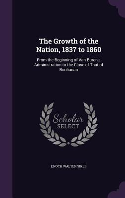 The Growth of the Nation, 1837 to 1860: From the Beginning of Van Buren's Administration to the Close of That of Buchanan - Sikes, Enoch Walter