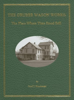 The Gruber Wagon Works: The Place Where Time Stood Still - Hunsberger, Carol J