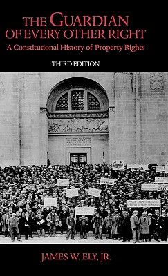 The Guardian of Every Other Right: A Constitutional History of Property Rights, 3rd Edition - Ely, James W