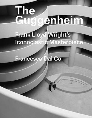 The Guggenheim: Frank Lloyd Wright's Iconoclastic Masterpiece - Dal Co, Francesco