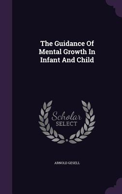The Guidance of Mental Growth in Infant and Child - Gesell, Arnold