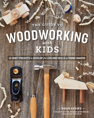 The Guide to Woodworking with Kids: Craft Projects to Develop the Lifelong Skills of Young Makers - Stowe, Doug