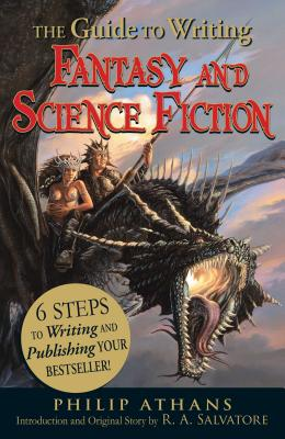 The Guide to Writing Fantasy and Science Fiction: 6 Steps to Writing and Publishing Your Bestseller! - Athans, Philip, and Salvatore, R A