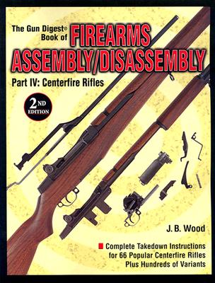 "The ""Gun Digest"" Book of Firearms Assembly/disassembly: Centerfire Rifles Pt. 4 - Wood, J. B."