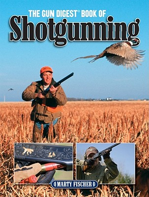 The Gun Digest Book of Shotgunning - Fischer, Marty