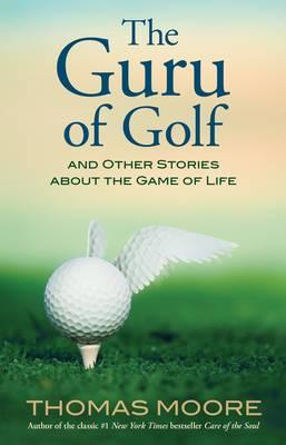 The Guru of Golf: And Other Stories about the Game of Life - Moore, Thomas