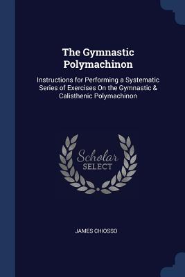 The Gymnastic Polymachinon: Instructions for Performing a Systematic Series of Exercises on the Gymnastic & Calisthenic Polymachinon - Chiosso, James
