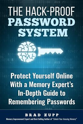 The Hack-Proof Password System: Protect Yourself Online with a Memory Expert's In-Depth Guide to Remembering Passwords - Zupp, Brad