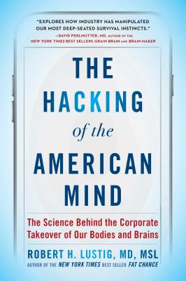 The Hacking of the American Mind: The Science Behind the Corporate Takeover of Our Bodies and Brains - Lustig, Robert H