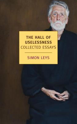 The Hall of Uselessness: Collected Essays - Leys, Simon, and Leys, Simon (Foreword by)