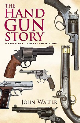 The Hand Gun Story: A Complete Illustrated History - Walter, John
