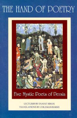 The Hand of Poetry: Five Mystic Poets of Persia: Translations from the Poems of Sanai, Attar, Rumi, Saadi and Hafiz - Barks, Coleman (Translated by)