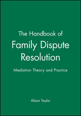 The Handbook of Family Dispute Resolution: Mediation Theory and Practice - Taylor, Alison, and Taylor, Me