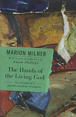 The Hands of the Living God: An Account of a Psycho-Analytic Treatment - Milner, Marion, and Phillips, Adam (Introduction by)